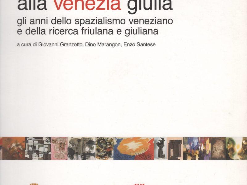 Da Venezia alla Venezia Giulia. Gli anni dello spazialismo veneziano e della ricerca friulana e giuliana